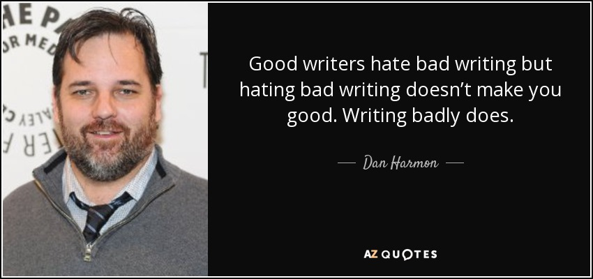 quote-good-writers-hate-bad-writing-but-hating-bad-writing-doesn-t-make-you-good-writing-badly-dan-harmon-108-3-0367